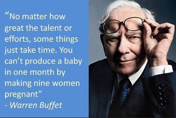 metafoor toegeschreven an Warren Buffett: Some things just take time. You can't produce a bay in one month y making nine women pregnant